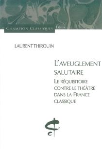 L'aveuglement salutaire : le réquisitoire contre le théâtre dans la France classique - LaurentThirouin