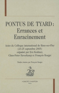 Pontus de Tyard : errances et enracinement : actes du colloque international de Bissy-sur-Fley, 23-25 septembre 2005 -