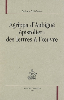 Agrippa d'Aubigné épistolier : des lettres à l'oeuvre - BarbaraErtlé-Perrier