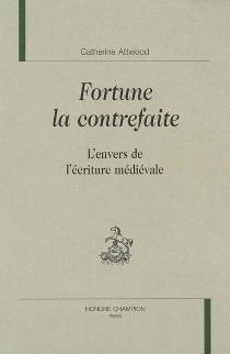 Fortune la contrefaite : l'envers de l'écriture médiévale - CatherineAttwood