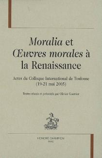 Moralia et oeuvres morales à la Renaissance : actes du colloque international de Toulouse, 19-21 mai 2005 -
