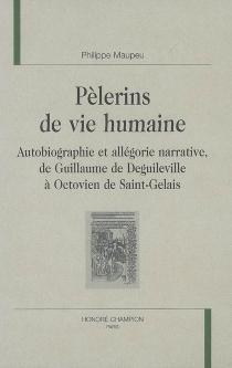 Pèlerins de vie humaine : autobiographie et allégorie narrative, de Guillaume de Deguileville à Octovien de Saint-Gelais - PhilippeMaupeu