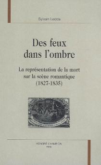 Des feux dans l'ombre : la représentation de la mort sur la scène romantique (1827-1835) - SylvainLedda