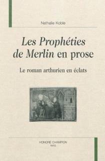Les prophéties de Merlin en prose : le roman arthurien en éclats - NathalieKoble
