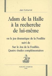 Adam de La Halle à la recherche de lui-même ou Le jeu dramatique de la feuillée| Suivi de Sur Le jeu de la feuillée : quatre études complémentaires - JeanDufournet