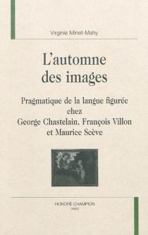 L'automne des images : pragmatique de la langue figurée chez George Chastelain, François Villon et Maurice Scève - VirginieMinet-Mahy