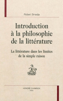 Introduction à la philosophie de la littérature : la littérature dans les limites de la simple raison - Robert Smadja