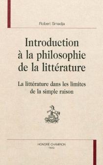 Introduction à la philosophie de la littérature : la littérature dans les limites de la simple raison - RobertSmadja
