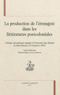 La production de l'étrangeté dans les littératures postcoloniales : colloque international, Saint-Etienne, Université Jean Monnet, 17-18 janvier 2008 -