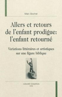 Allers et retours de l'enfant prodigue : l'enfant retourné : variations littéraires et artistiques sur une figure biblique - MarcBochet