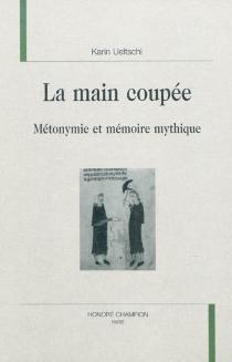 La main coupée : métonymie et mémoire mythique - KarinUeltschi-Courchinoux