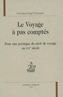 Le voyage à pas comptés : pour une poétique du récit de voyage au XIXe siècle - VéroniqueMagri-Mourgues