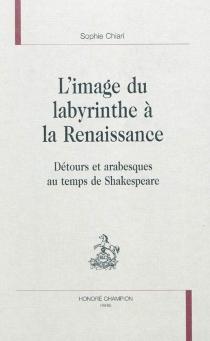 L'image du labyrinthe à la Renaissance : détours et arabesques au temps de Shakespeare - SophieChiari