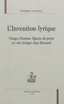 L'invention lyrique : visages d'auteur, figures du poète et voix lyrique chez Ronsard - BenedikteAndersson
