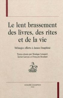Le lent brassement des livres, des rites et de la vie : mélanges offerts à James Dauphiné -