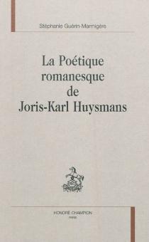 La poétique romanesque de Joris-Karl Huysmans - StéphanieGuérin-Marmigère