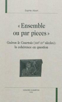Ensemble ou par pièces : Guiron le Courtois (XIIIe-XVe siècle) : la cohérence en question - SophieAlbert