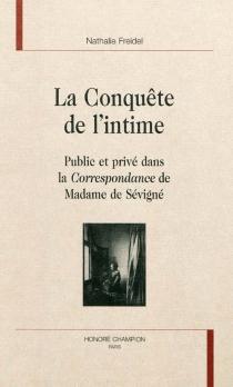 La conquête de l'intime : public et privé dans la Correspondance de Madame de Sévigné - NathalieFreidel