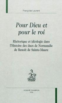 Pour Dieu et pour le roi : rhétorique et idéologie dans l'Histoire des ducs de Normandie de Benoît de Sainte-Maure - FrançoiseLaurent