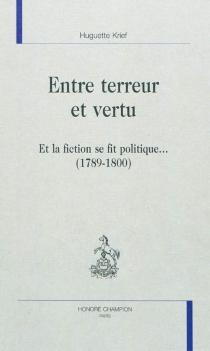 Entre terreur et vertu : et la fiction se fit politique... (1789-1800) - HuguetteKrief
