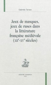 Jeux de masques, jeux de ruses dans la littérature française médiévale : XIIe-XVe siècles - GabrielaTanase