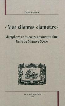 Mes silentes clameurs : métaphore et discours amoureux dans Délie de Maurice Scève - XavierBonnier