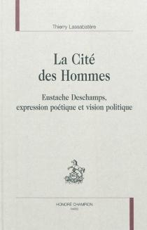 La cité des hommes : Eustache Deschamps, expression poétique et vision politique - ThierryLassabatère