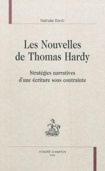 Les nouvelles de Thomas Hardy : stratégies narratives d'une écriture sous contrainte - NathalieBantz