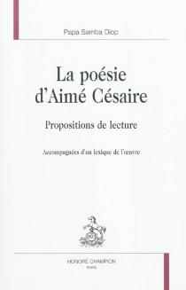 La poésie d'Aimé Césaire : propositions de lecture : accompagnées d'un lexique de l'oeuvre - Papa SambaDiop