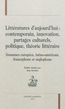 Littératures d'aujourd'hui : contemporain, innovation, partages culturels, politique, théorie littéraire : domaines européen, latino-américain, francophone et anglophone -