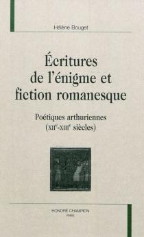 Ecritures de l'énigme et fiction romanesque : poétiques arthuriennes (XIIe-XIIIe siècles) - HélèneBouget