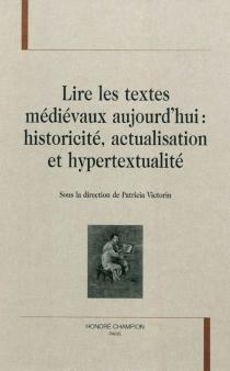 Lire les textes médiévaux aujourd'hui : historicité, actualisation et hypertextualité -