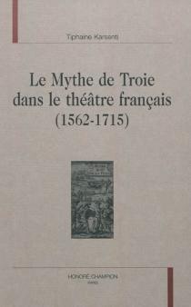 Le mythe de Troie dans le théâtre français : 1562-1715 - TiphaineKarsenti