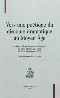 Vers une poétique du discours dramatique au Moyen Age : actes du colloque international organisé au Palais Neptune de Toulon les 13 et 14 novembre 2008 -