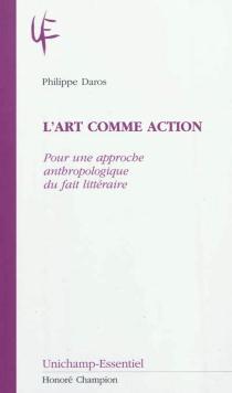 L'art comme action : pour une approche anthropologique du fait littéraire - PhilippeDaros