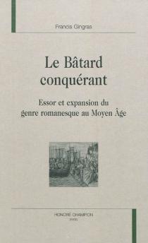 Le bâtard conquérant : essor et expansion du genre romanesque au Moyen Age - FrancisGingras