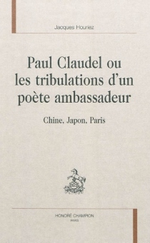 Paul Claudel ou Les tribulations d'un poète ambassadeur : Chine, Japon, Paris - Jacques Houriez