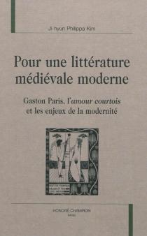 Pour une littérature médiévale moderne : Gaston Paris, l'amour courtois et les enjeux de la modernité - Ji-Hyun PhilippaKim