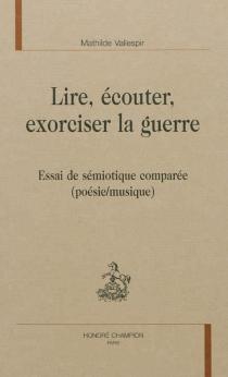 Lire, écouter, exorciser la guerre : essai de sémiotique comparée : poésie-musique - MathildeVallespir