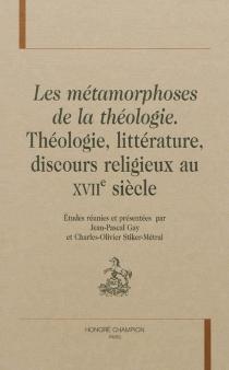 Les métamorphoses de la théologie : théologie, littérature, discours religieux au XVIIe siècle -