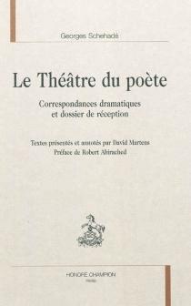 Le théâtre du poète : correspondances dramatiques et dossier de réception - GeorgesSchéhadé