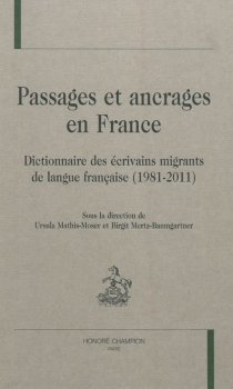 Passages et ancrages en France : dictionnaire des écrivains migrants de langue française (1981-2011) -