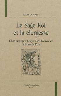Le sage roi et la clergesse : l'écriture du politique dans l'oeuvre de Christine de Pizan - ClaireLe Ninan