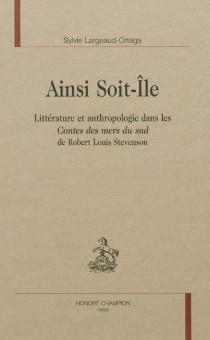 Ainsi soit-île : littérature et anthropologie dans les Contes des mers du Sud de Robert Louis Stevenson - SylvieLargeaud-Ortega