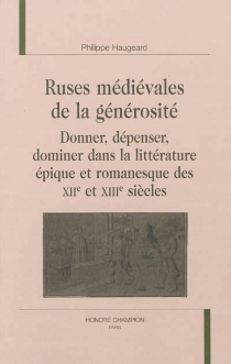 Ruses médiévales de la générosité : donner, dépenser, dominer dans la littérature épique et romanesque des XIIe et XIIIe siècles - PhilippeHaugeard