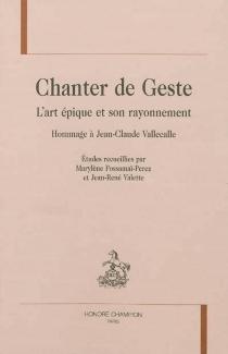 Chanter de geste : l'art épique et son rayonnement : hommage à Jean-Claude Vallecalle -