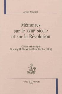 Mémoires sur le XVIIIe siècle et sur la Révolution - AndréMorellet