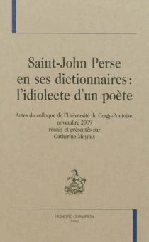 Saint-John Perse en ses dictionnaires : l'idiolecte d'un poète : actes du colloque de l'Université de Cergy-Pontoise, novembre 2009 -