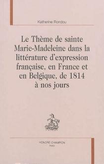 Le thème de sainte Marie-Madeleine dans la littérature d'expression française, en France et en Belgique, de 1814 à nos jours - KatherineRondou