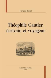 Théophile Gautier, écrivain et voyageur - FrançoisBrunet